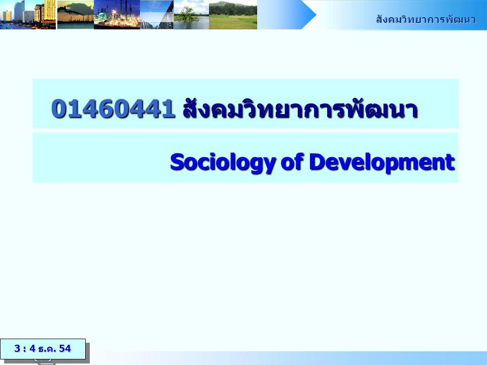 สังคมวิทยาการพัฒนา 01460441 สังคมวิทยาการพัฒนา Sociology of Development 3 : 4 ธ.ค. 54