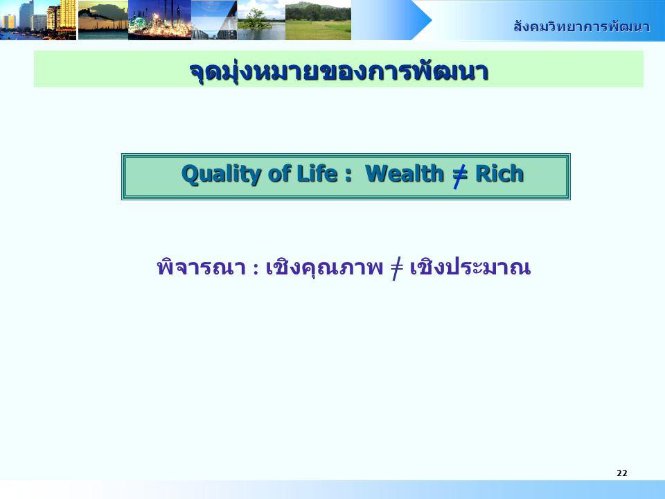 สังคมวิทยาการพัฒนา 22 Quality of Life : Wealth = Rich พิจารณา : เชิงคุณภาพ = เชิงประมาณ จุดมุ่งหมายของการพัฒนา