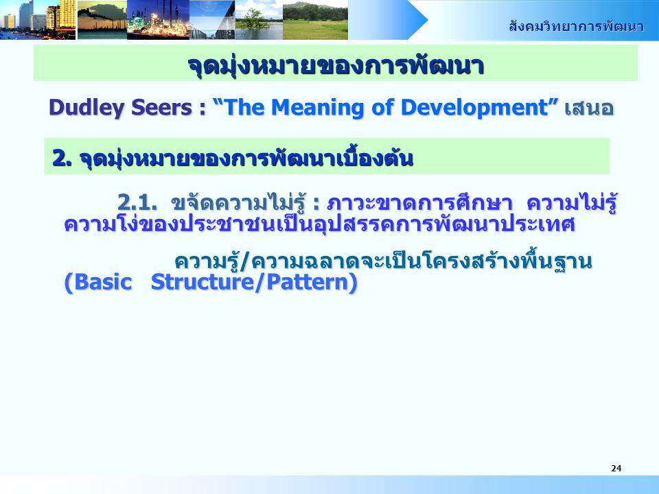 """สังคมวิทยาการพัฒนา 24 Dudley Seers : """"The Meaning of Development"""" เสนอ จุดมุ่งหมายของการพัฒนา 2. จุดมุ่งหมายของการพัฒนาเบื้องต้น 2.1. ขจัดความไม่รู้ :"""