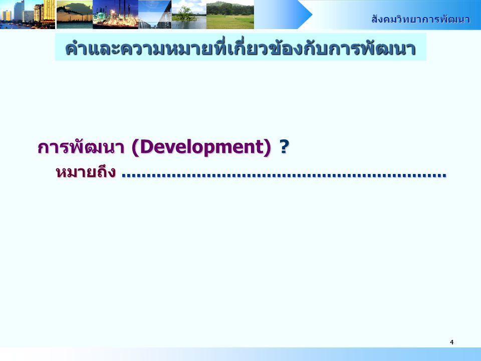 สังคมวิทยาการพัฒนา 4 การพัฒนา (Development) ? หมายถึง................................................................. คำและความหมายที่เกี่ยวข้องกับกา