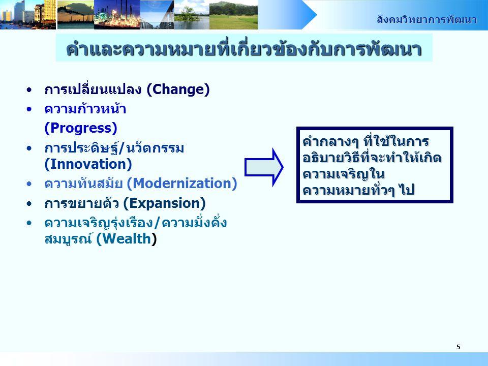 สังคมวิทยาการพัฒนา 5 การเปลี่ยนแปลง (Change) ความก้าวหน้า (Progress) การประดิษฐ์/นวัตกรรม (Innovation) ความทันสมัย (Modernization) การขยายตัว (Expansion) ความเจริญรุ่งเรือง/ความมั่งคั่ง สมบูรณ์ (Wealth) คำกลางๆ ที่ใช้ในการ อธิบายวิธีที่จะทำให้เกิด ความเจริญใน ความหมายทั่วๆ ไป คำและความหมายที่เกี่ยวข้องกับการพัฒนา