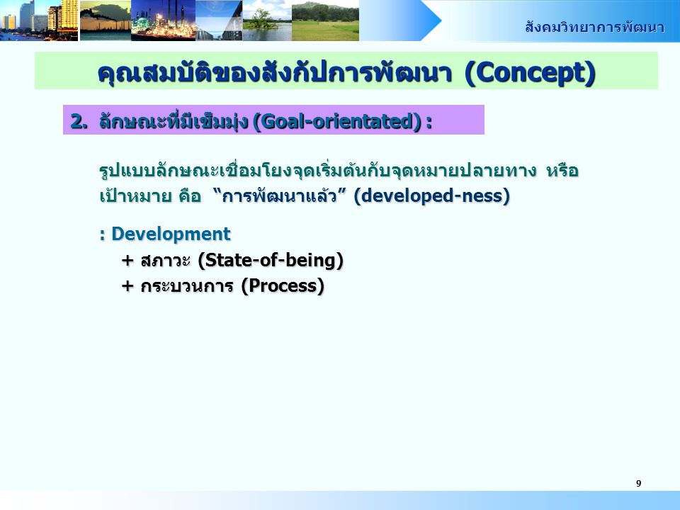 สังคมวิทยาการพัฒนา 9 รูปแบบลักษณะเชื่อมโยงจุดเริ่มต้นกับจุดหมายปลายทาง หรือ เป้าหมาย คือ การพัฒนาแล้ว (developed-ness) : Development + สภาวะ (State-of-being) + กระบวนการ (Process) คุณสมบัติของสังกัปการพัฒนา (Concept) 2.