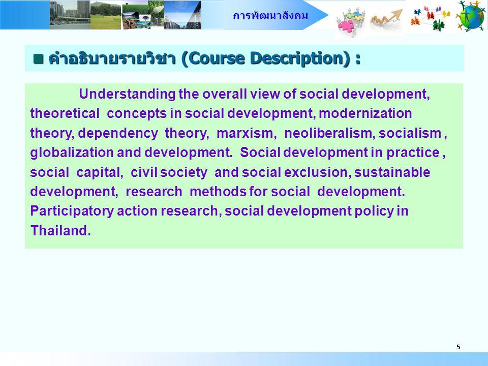 การพัฒนาสังคม 4  คำอธิบายรายวิชา (Course Description) : ความเข้าใจภาพรวมในเรื่องการพัฒนาสังคม แนวคิดเชิงทฤษฎี เกี่ยวกับการพัฒนาสังคม ทฤษฎีความทันสมัย ทฤษฎีการพึ่งพา ทฤษฎี มากซ์ เสรีนิยมใหม่ สังคมนิยม โลกาภิวัตน์กับการพัฒนา แนวทางเชิง ปฏิบัติในการพัฒนาสังคม ทุนทางสังคม ประชาสังคม การกีดกันทาง สังคม การพัฒนาที่ยั่งยืน วิธีการวิจัยที่ใช้ในการศึกษาการพัฒนาสังคม การวิจัยเชิงปฏิบัติการโดยการมีส่วนร่วม นโยบายการพัฒนาสังคมใน ประเทศไทย