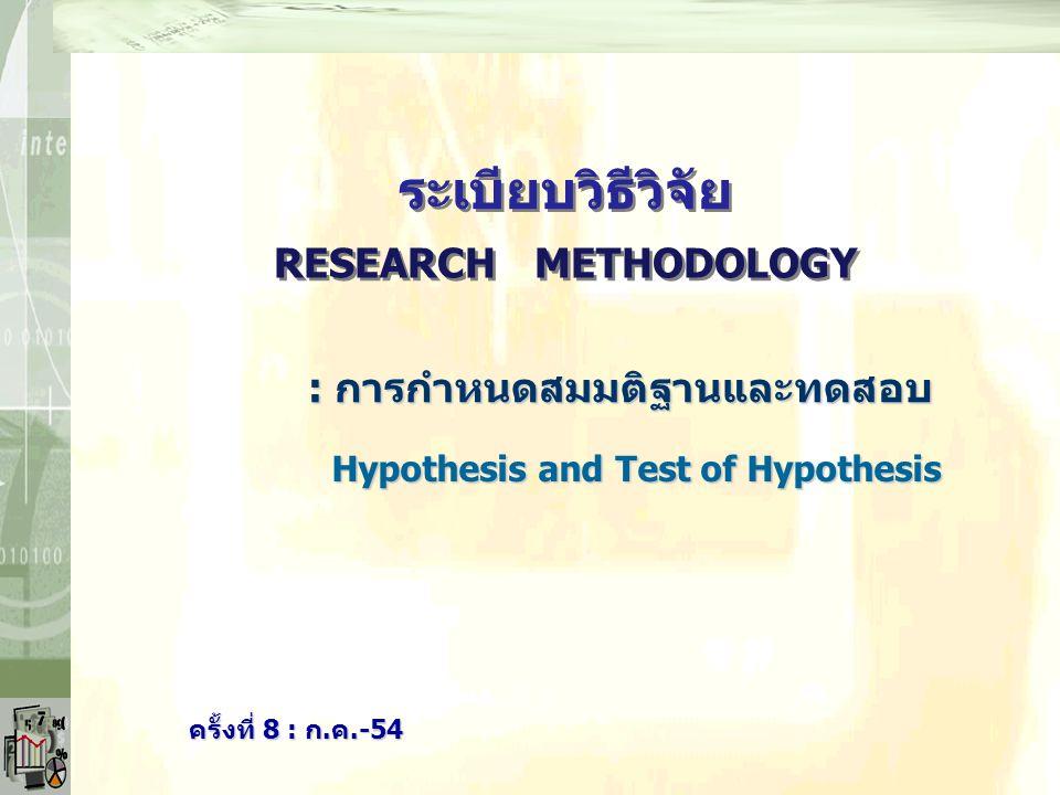 RESEARCH METHODOLOGY ระเบียบวิธีวิจัย ครั้งที่ 8 : ก.ค.-54 Hypothesis and Test of Hypothesis Hypothesis and Test of Hypothesis : การกำหนดสมมติฐานและทด