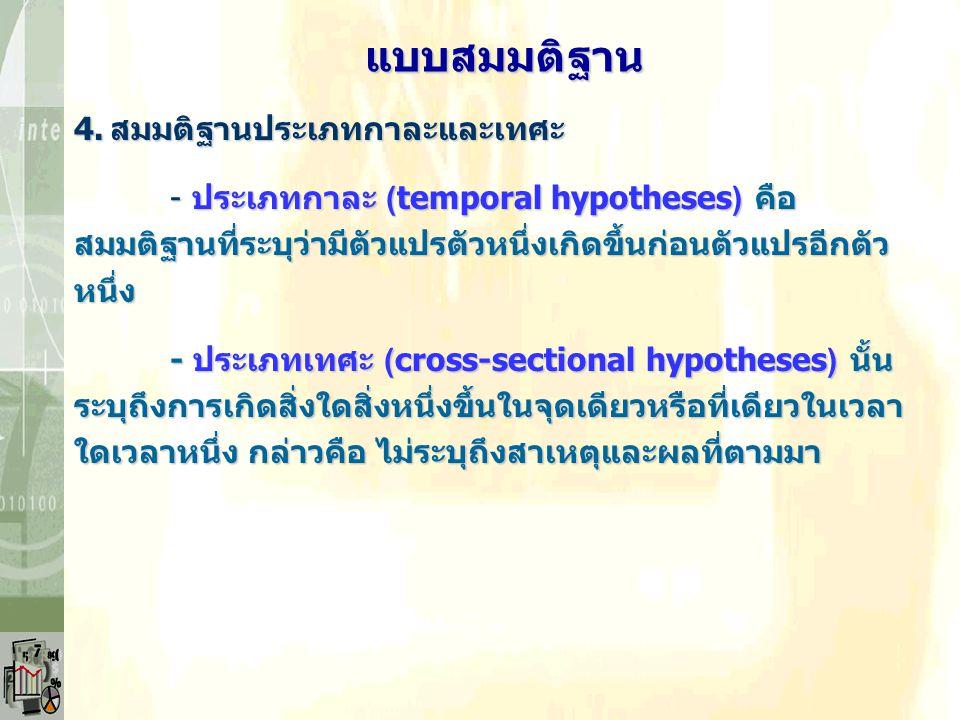4.สมมติฐานประเภทกาละและเทศะ - ประเภทกาละ (temporal hypotheses) คือ สมมติฐานที่ระบุว่ามีตัวแปรตัวหนึ่งเกิดขึ้นก่อนตัวแปรอีกตัวหนึ่ง - ประเภทเทศะ (cross