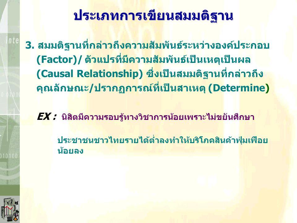3. สมมติฐานที่กล่าวถึงความสัมพันธ์ระหว่างองค์ประกอบ (Factor)/ตัวแปรที่มีความสัมพันธ์เป็นเหตุเป็นผล (Causal Relationship) ซึ่งเป็นสมมติฐานที่กล่าวถึง ค