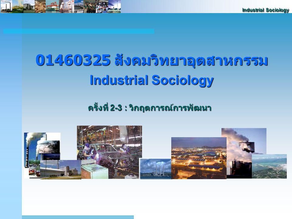 Industrial Sociology 01460325 สังคมวิทยาอุตสาหกรรม Industrial Sociology ครั้งที่ 2-3 : วิกฤตการณ์การพัฒนา