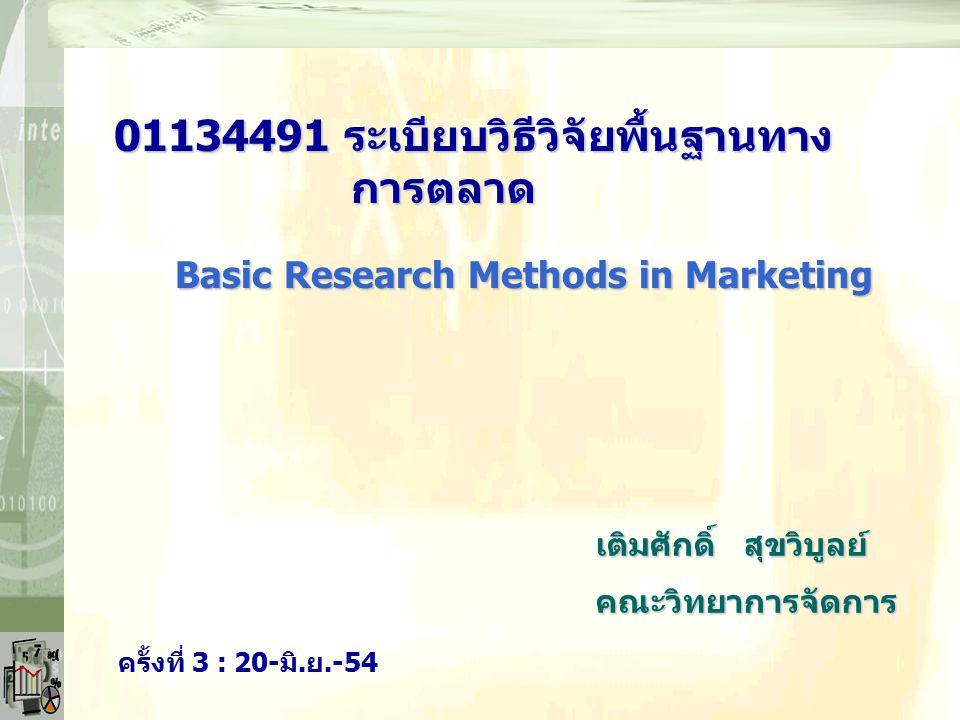 01134491 ระเบียบวิธีวิจัยพื้นฐานทาง การตลาด เติมศักดิ์ สุขวิบูลย์ คณะวิทยาการจัดการ Basic Research Methods in Marketing ครั้งที่ 3 : 20-มิ.ย.-54