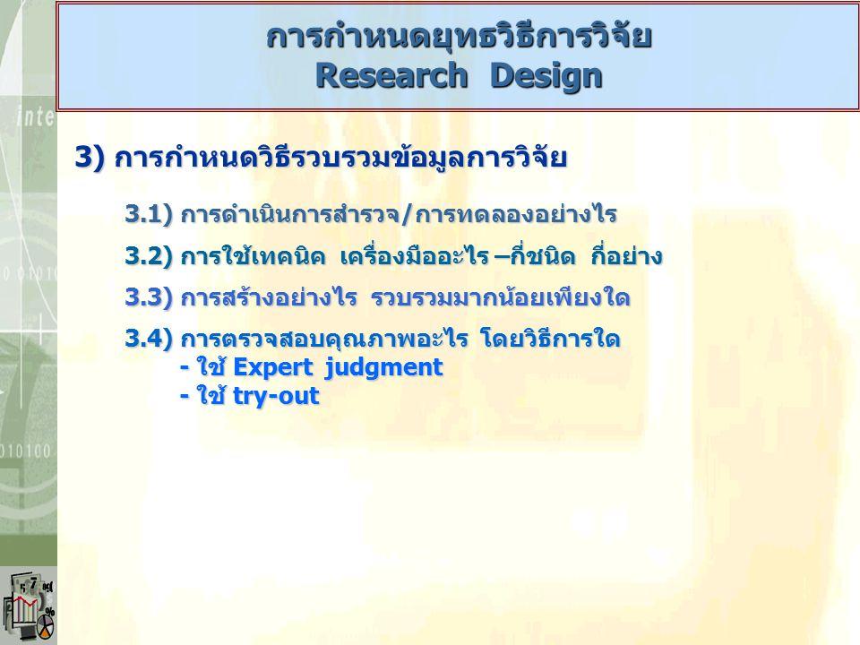 3) การกำหนดวิธีรวบรวมข้อมูลการวิจัย 3.1) การดำเนินการสำรวจ/การทดลองอย่างไร 3.2) การใช้เทคนิค เครื่องมืออะไร –กี่ชนิด กี่อย่าง 3.3) การสร้างอย่างไร รวบ