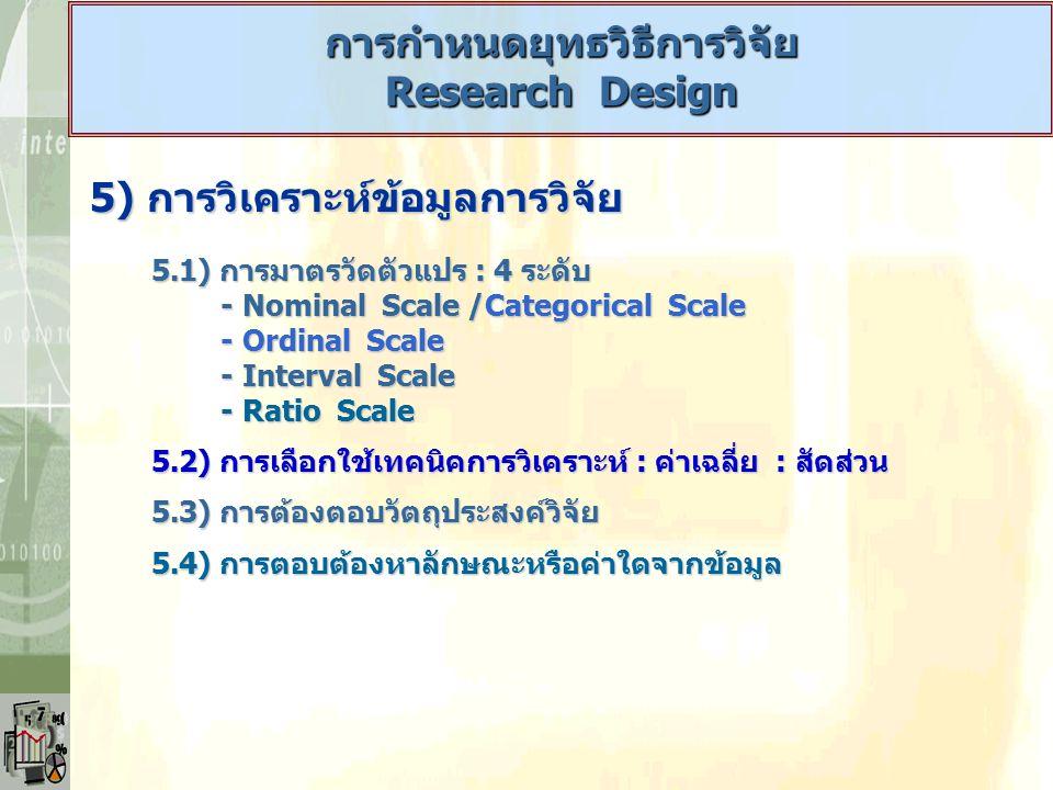 5) การวิเคราะห์ข้อมูลการวิจัย 5.1) การมาตรวัดตัวแปร : 4 ระดับ - Nominal Scale /Categorical Scale - Nominal Scale /Categorical Scale - Ordinal Scale -