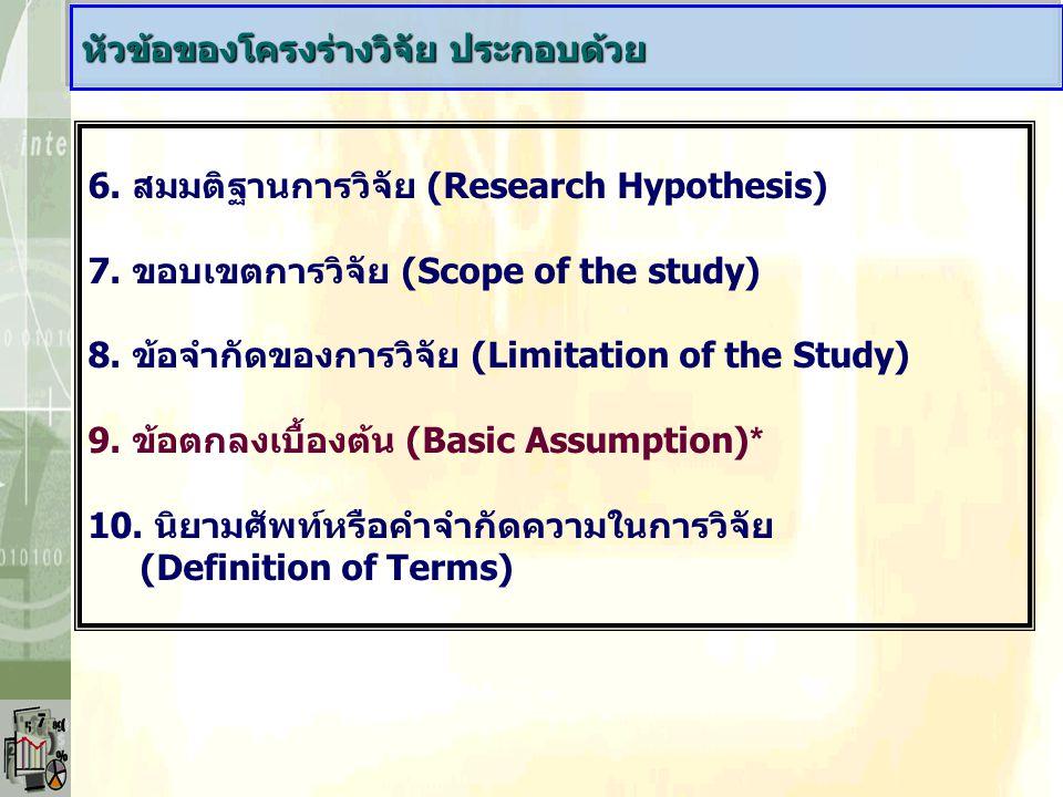 6. สมมติฐานการวิจัย (Research Hypothesis) 7. ขอบเขตการวิจัย (Scope of the study) 8. ข้อจำกัดของการวิจัย (Limitation of the Study) 9. ข้อตกลงเบื้องต้น