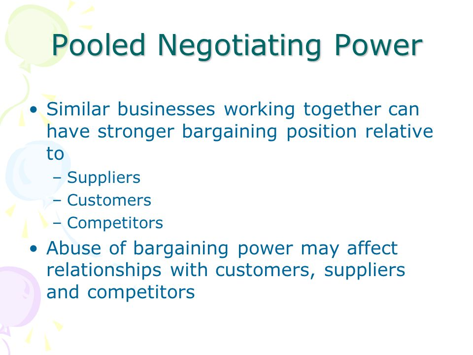 Pooled Negotiating Power Similar businesses working together can have stronger bargaining position relative to –Suppliers –Customers –Competitors Abus
