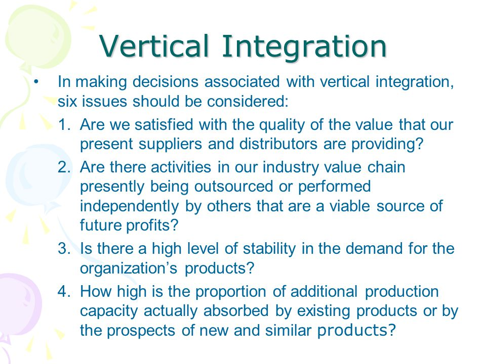 Vertical Integration In making decisions associated with vertical integration, six issues should be considered: 1.Are we satisfied with the quality of