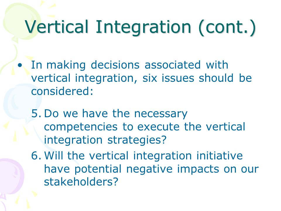 Vertical Integration (cont.) In making decisions associated with vertical integration, six issues should be considered: 5.Do we have the necessary com