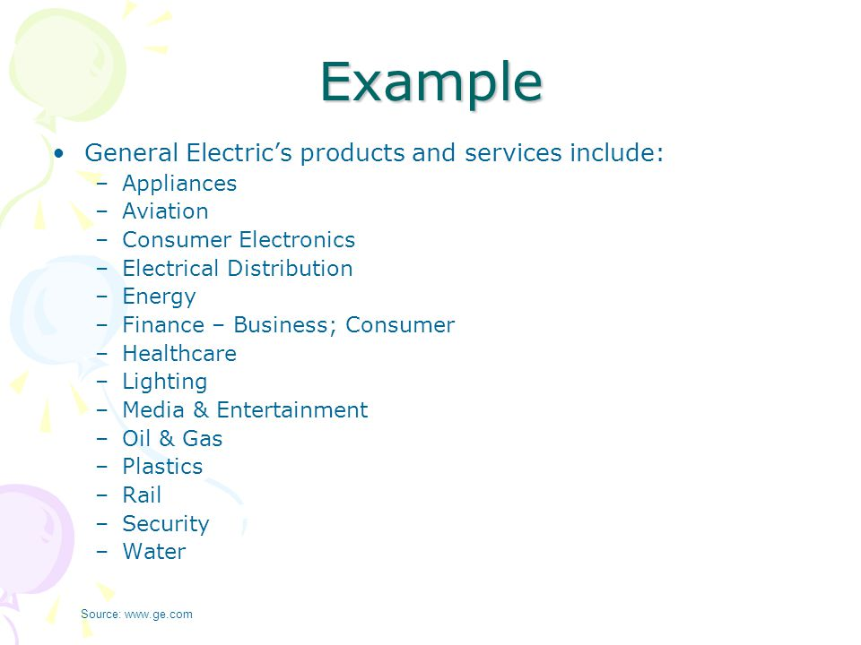 Example General Electric's products and services include: –Appliances –Aviation –Consumer Electronics –Electrical Distribution –Energy –Finance – Busi