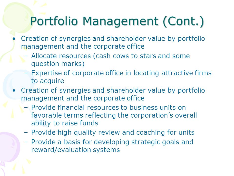 Portfolio Management (Cont.) Creation of synergies and shareholder value by portfolio management and the corporate office –Allocate resources (cash co