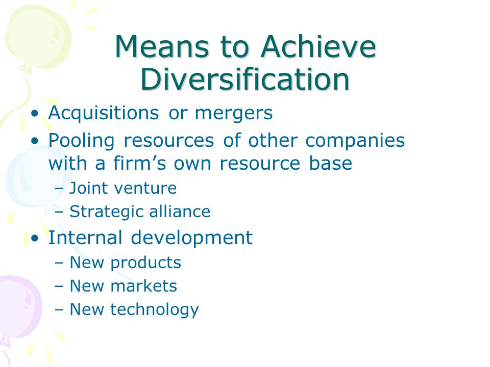 Means to Achieve Diversification Acquisitions or mergers Pooling resources of other companies with a firm's own resource base –Joint venture –Strategi