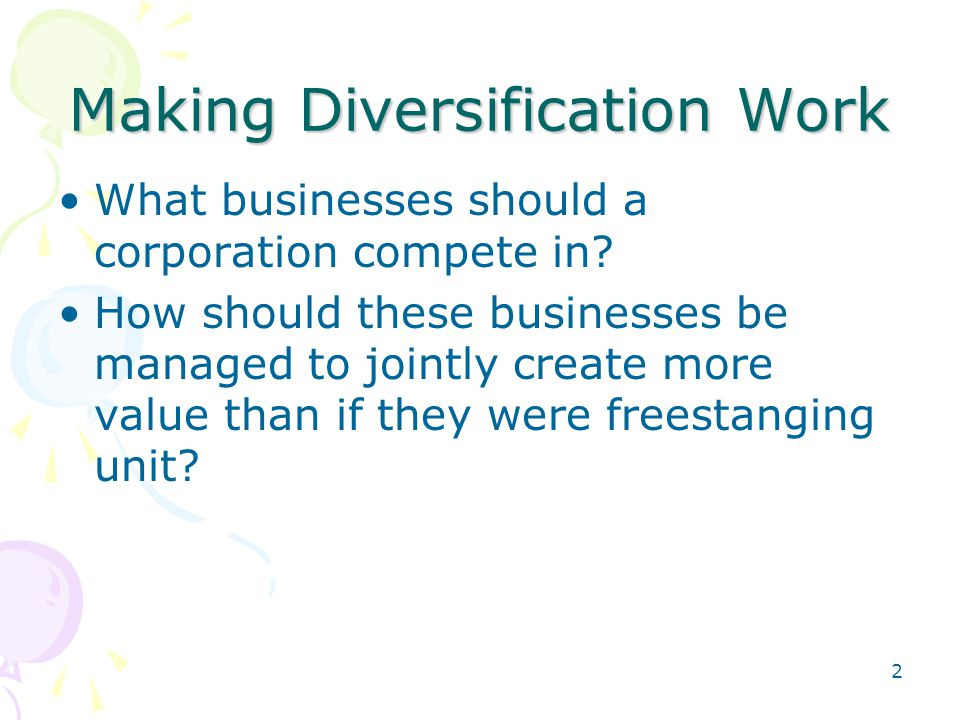 Unrelated Diversification: Financial Synergies and Parenting Most benefits from unrelated diversification are gained from vertical (hierarchical) relationships –Parenting and restructuring of businesses –Allocate resources to optimize –Profitability –Cash flow –Growth –Appropriate human resources practices –Financial controls