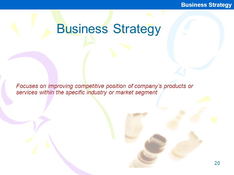20 Business Strategy Focuses on improving competitive position of company's products or services within the specific industry or market segment Busine