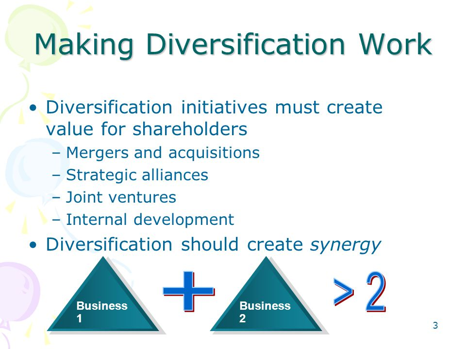 Making Diversification Work Diversification initiatives must create value for shareholders –Mergers and acquisitions –Strategic alliances –Joint ventu
