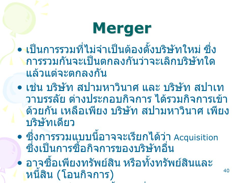 40 Merger เป็นการรวมที่ไม่จำเป็นต้องตั้งบริษัทใหม่ ซึ่ง การรวมกันจะเป็นตกลงกันว่าจะเลิกบริษัทใด แล้วแต่จะตกลงกัน เช่น บริษัท สปามหาวินาศ และ บริษัท สปาเท วาบรรลัย ต่างประกอบกิจการ ได้รวมกิจการเข้า ด้วยกัน เหลือเพียง บริษัท สปามหาวินาศ เพียง บริษัทเดียว ซึ่งการรวมแบบนี้อาจจะเรียกได้ว่า Acquisition ซึ่งเป็นการซื้อกิจการของบริษัทอื่น อาจซื้อเพียงทรัพย์สิน หรือทั้งทรัพย์สินและ หนี้สิน ( โอนกิจการ ) หรืออาจเป็นเข้าไปซื้อหุ้นเพื่อให้เพียงพอกับการ เข้าไปได้บริหารกิจการ (Take Over)