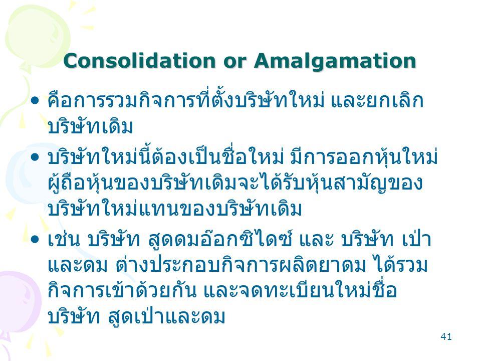 41 Consolidation or Amalgamation คือการรวมกิจการที่ตั้งบริษัทใหม่ และยกเลิก บริษัทเดิม บริษัทใหม่นี้ต้องเป็นชื่อใหม่ มีการออกหุ้นใหม่ ผู้ถือหุ้นของบริ