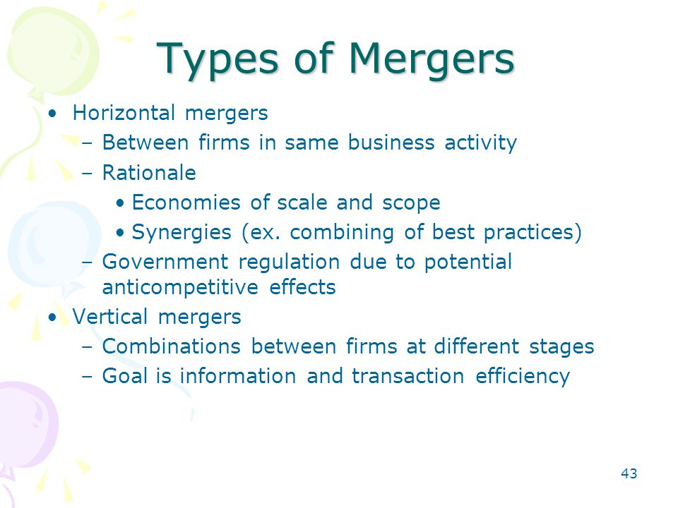 43 Types of Mergers Horizontal mergers –Between firms in same business activity –Rationale Economies of scale and scope Synergies (ex. combining of be