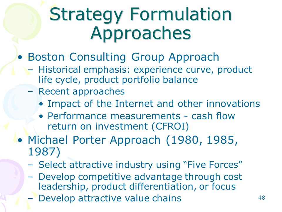 48 Strategy Formulation Approaches Boston Consulting Group Approach –Historical emphasis: experience curve, product life cycle, product portfolio bala