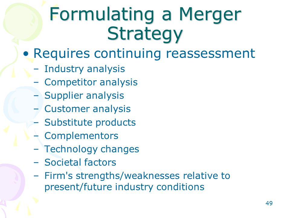 49 Formulating a Merger Strategy Requires continuing reassessment –Industry analysis –Competitor analysis –Supplier analysis –Customer analysis –Subst