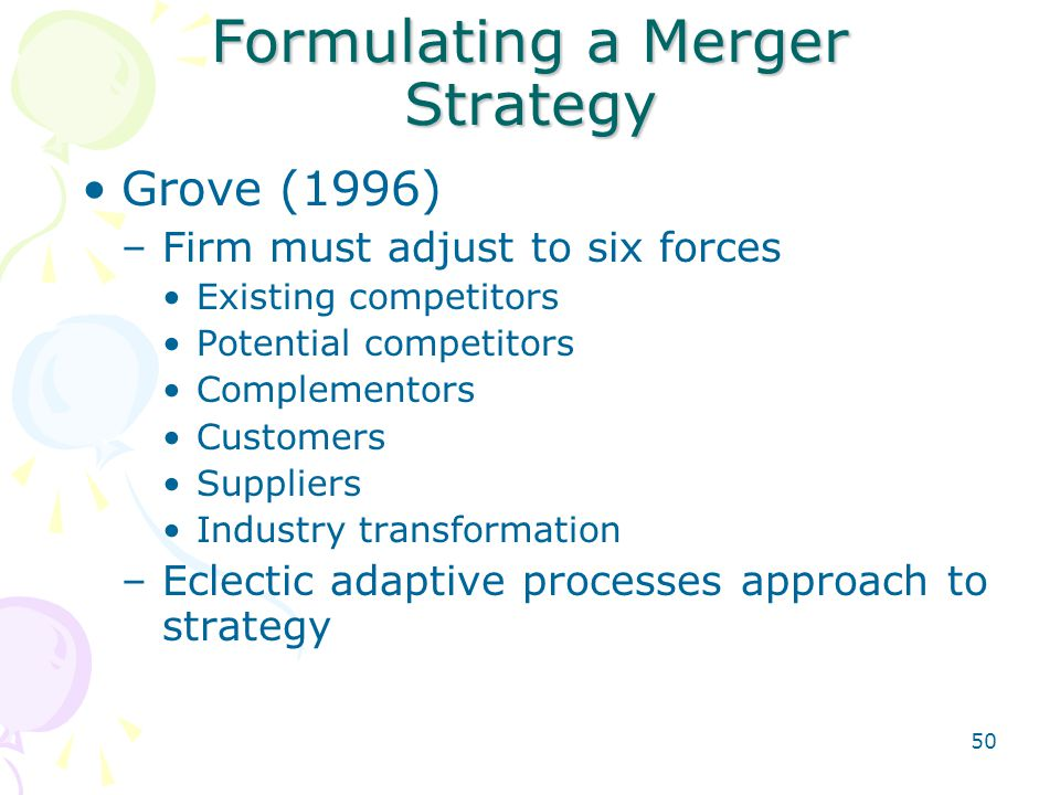 50 Formulating a Merger Strategy Grove (1996) –Firm must adjust to six forces Existing competitors Potential competitors Complementors Customers Suppl