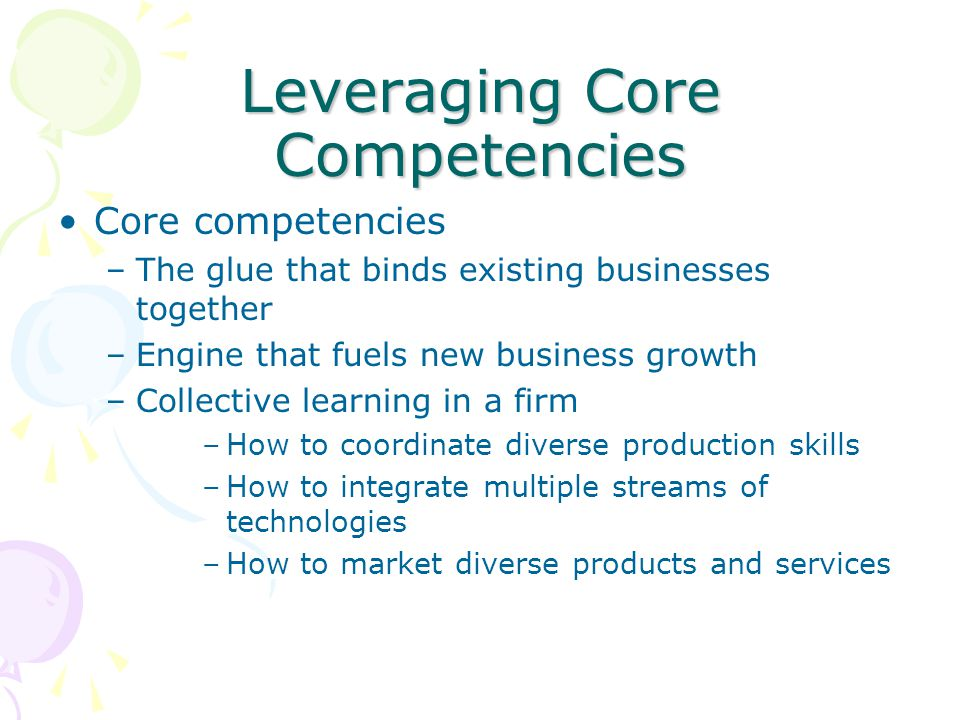 Leveraging Core Competencies Core competencies –The glue that binds existing businesses together –Engine that fuels new business growth –Collective le