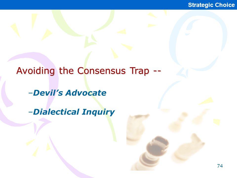 74 Strategic Choice Avoiding the Consensus Trap -- –Devil's Advocate –Dialectical Inquiry