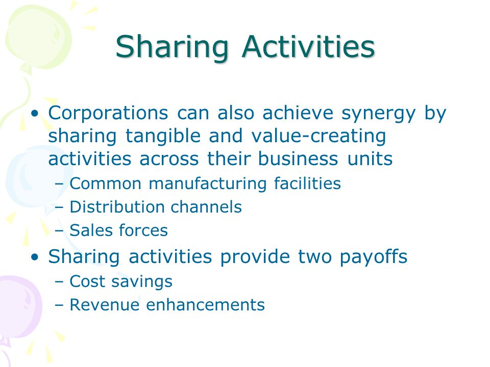 Sharing Activities Corporations can also achieve synergy by sharing tangible and value-creating activities across their business units –Common manufac
