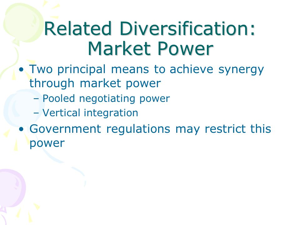 Related Diversification: Market Power Two principal means to achieve synergy through market power –Pooled negotiating power –Vertical integration Gove