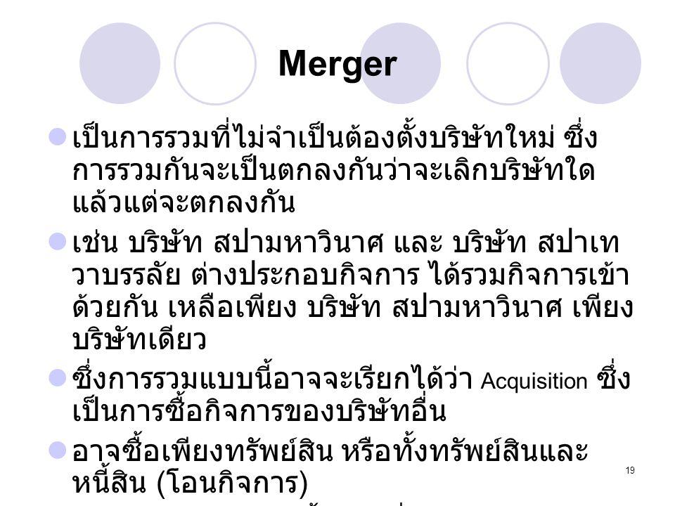 19 Merger เป็นการรวมที่ไม่จำเป็นต้องตั้งบริษัทใหม่ ซึ่ง การรวมกันจะเป็นตกลงกันว่าจะเลิกบริษัทใด แล้วแต่จะตกลงกัน เช่น บริษัท สปามหาวินาศ และ บริษัท สป