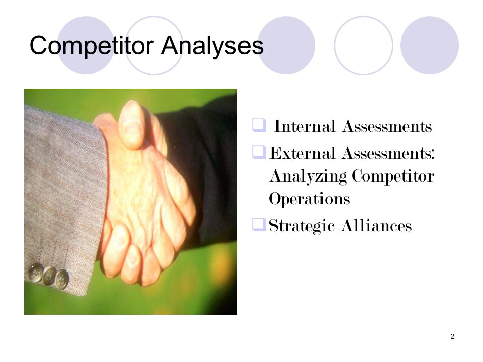 2 Competitor Analyses  Internal Assessments  External Assessments: Analyzing Competitor Operations  Strategic Alliances