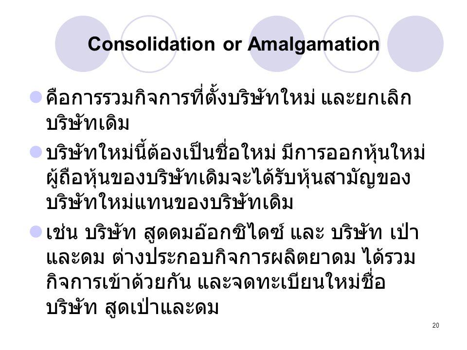 20 Consolidation or Amalgamation คือการรวมกิจการที่ตั้งบริษัทใหม่ และยกเลิก บริษัทเดิม บริษัทใหม่นี้ต้องเป็นชื่อใหม่ มีการออกหุ้นใหม่ ผู้ถือหุ้นของบริ