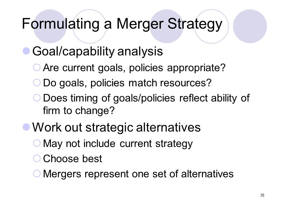 38 Formulating a Merger Strategy Goal/capability analysis  Are current goals, policies appropriate?  Do goals, policies match resources?  Does timi
