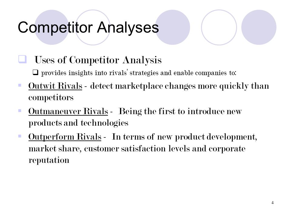 4 Competitor Analyses  Uses of Competitor Analysis  provides insights into rivals' strategies and enable companies to:  Outwit Rivals - detect mark