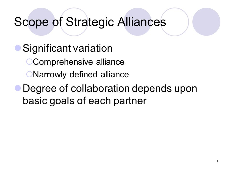 8 Scope of Strategic Alliances Significant variation  Comprehensive alliance  Narrowly defined alliance Degree of collaboration depends upon basic g