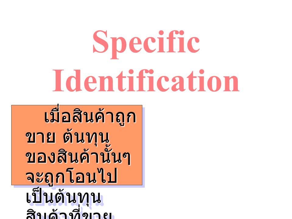 Specific Identification เมื่อสินค้าถูก ขาย ต้นทุน ของสินค้านั้นๆ จะถูกโอนไป เป็นต้นทุน สินค้าที่ขาย เมื่อสินค้าถูก ขาย ต้นทุน ของสินค้านั้นๆ จะถูกโอนไ