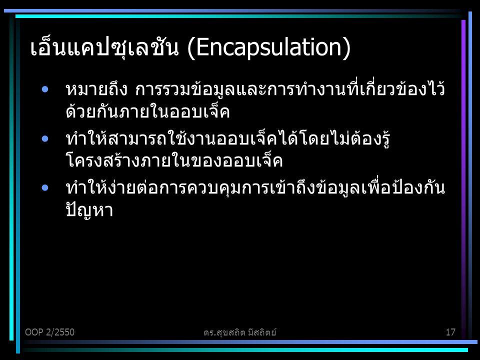 OOP 2/2550ดร.สุขสถิต มีสถิตย์17 เอ็นแคปซุเลชัน (Encapsulation) หมายถึง การรวมข้อมูลและการทำงานที่เกี่ยวข้องไว้ ด้วยกันภายในออบเจ็ค ทำให้สามารถใช้งานออบเจ็คได้โดยไม่ต้องรู้ โครงสร้างภายในของออบเจ็ค ทำให้ง่ายต่อการควบคุมการเข้าถึงข้อมูลเพื่อป้องกัน ปัญหา