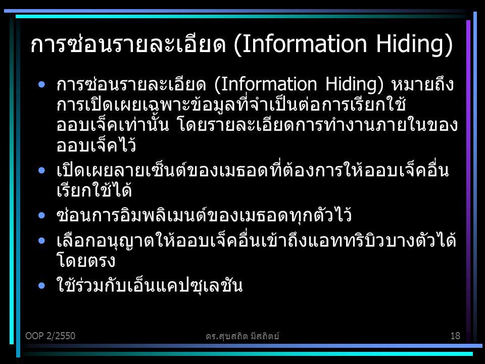 OOP 2/2550ดร.สุขสถิต มีสถิตย์18 การซ่อนรายละเอียด (Information Hiding) การซ่อนรายละเอียด (Information Hiding) หมายถึง การเปิดเผยเฉพาะข้อมูลที่จำเป็นต่อการเรียกใช้ ออบเจ็คเท่านั้น โดยรายละเอียดการทำงานภายในของ ออบเจ็คไว้ เปิดเผยลายเซ็นต์ของเมธอดที่ต้องการให้ออบเจ็คอื่น เรียกใช้ได้ ซ่อนการอิมพลิเมนต์ของเมธอดทุกตัวไว้ เลือกอนุญาตให้ออบเจ็คอื่นเข้าถึงแอททริบิวบางตัวได้ โดยตรง ใช้ร่วมกับเอ็นแคปซุเลชัน