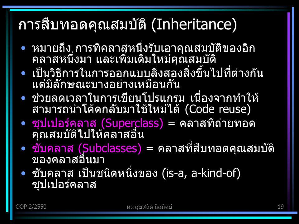 OOP 2/2550ดร.สุขสถิต มีสถิตย์19 การสืบทอดคุณสมบัติ (Inheritance) หมายถึง การที่คลาสหนึ่งรับเอาคุณสมบัติของอีก คลาสหนึ่งมา และเพิ่มเติมใหม่คุณสมบัติ เป็นวิธีการในการออกแบบสิ่งสองสิ่งขึ้นไปที่ต่างกัน แต่มีลักษณะบางอย่างเหมือนกัน ช่วยลดเวลาในการเขียนโปรแกรม เนื่องจากทำให้ สามารถนำโค้ดกลับมาใช้ใหม่ได้ (Code reuse) ซุปเปอร์คลาส (Superclass) = คลาสที่ถ่ายทอด คุณสมบัติไปให้คลาสอื่น ซับคลาส (Subclasses) = คลาสที่สืบทอดคุณสมบัติ ของคลาสอื่นมา ซับคลาส เป็นชนิดหนึ่งของ (is-a, a-kind-of) ซุปเปอร์คลาส