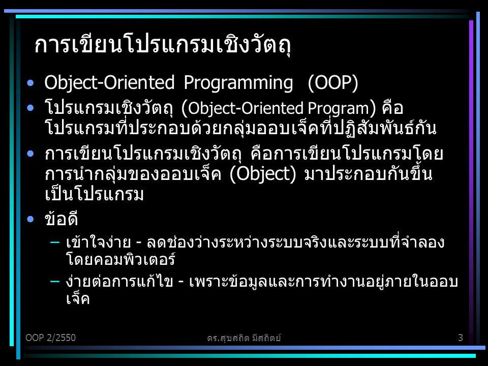 OOP 2/2550ดร.สุขสถิต มีสถิตย์3 การเขียนโปรแกรมเชิงวัตถุ Object-Oriented Programming (OOP) โปรแกรมเชิงวัตถุ ( Object-Oriented Program ) คือ โปรแกรมที่ประกอบด้วยกลุ่มออบเจ็คที่ปฏิสัมพันธ์กัน การเขียนโปรแกรมเชิงวัตถุ คือการเขียนโปรแกรมโดย การนำกลุ่มของออบเจ็ค (Object) มาประกอบกันขึ้น เป็นโปรแกรม ข้อดี –เข้าใจง่าย - ลดช่องว่างระหว่างระบบจริงและระบบที่จำลอง โดยคอมพิวเตอร์ –ง่ายต่อการแก้ไข - เพราะข้อมูลและการทำงานอยู่ภายในออบ เจ็ค