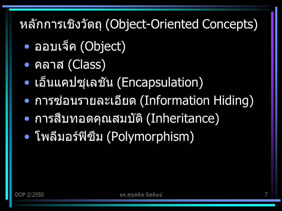 OOP 2/2550ดร.สุขสถิต มีสถิตย์7 หลักการเชิงวัตถุ (Object-Oriented Concepts) ออบเจ็ค (Object) คลาส (Class) เอ็นแคปซุเลชัน (Encapsulation) การซ่อนรายละเอียด (Information Hiding) การสืบทอดคุณสมบัติ (Inheritance) โพลีมอร์ฟิซึม (Polymorphism)