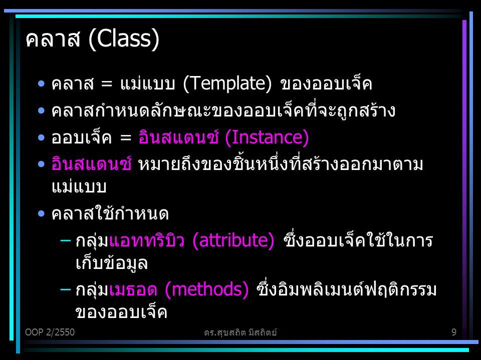 OOP 2/2550ดร.สุขสถิต มีสถิตย์9 คลาส (Class) คลาส = แม่แบบ (Template) ของออบเจ็ค คลาสกำหนดลักษณะของออบเจ็คที่จะถูกสร้าง ออบเจ็ค = อินสแตนซ์ (Instance) อินสแตนซ์ หมายถึงของชิ้นหนึ่งที่สร้างออกมาตาม แม่แบบ คลาสใช้กำหนด –กลุ่มแอททริบิว (attribute) ซึ่งออบเจ็คใช้ในการ เก็บข้อมูล –กลุ่มเมธอด (methods) ซึ่งอิมพลิเมนต์ฟฤติกรรม ของออบเจ็ค
