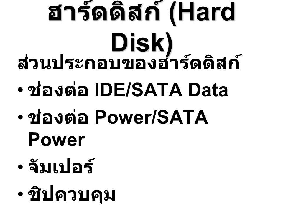 ฮาร์ดดิสก์ (Hard Disk) ส่วนประกอบของฮาร์ดดิสก์ ช่องต่อ IDE/SATA Data ช่องต่อ Power/SATA Power จัมเปอร์ ชิปควบคุม