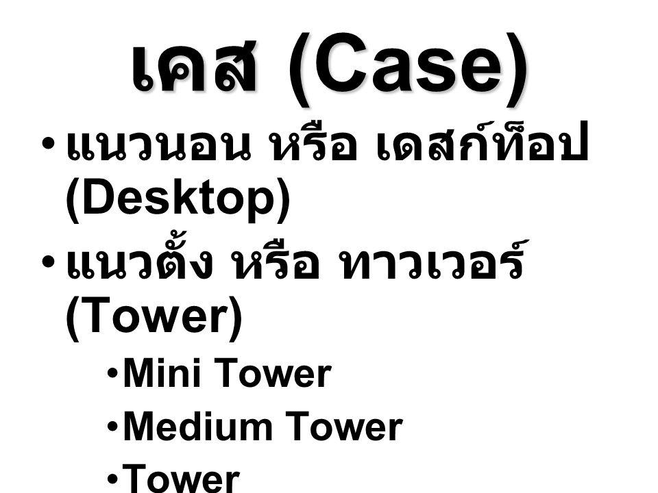 เคส (Case) แนวนอน หรือ เดสก์ท็อป (Desktop) แนวตั้ง หรือ ทาวเวอร์ (Tower) Mini Tower Medium Tower Tower