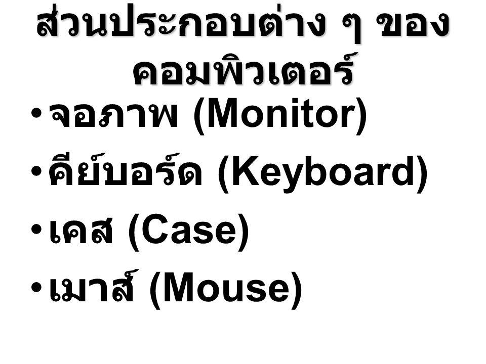 ส่วนประกอบต่าง ๆ ของ คอมพิวเตอร์ จอภาพ (Monitor) คีย์บอร์ด (Keyboard) เคส (Case) เมาส์ (Mouse)